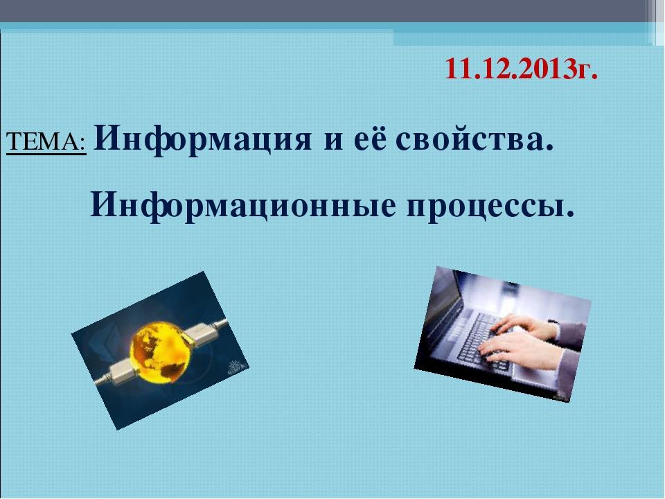 ТЕМА: Информация и её свойства. Информационные процессы. 11.12.2013г.