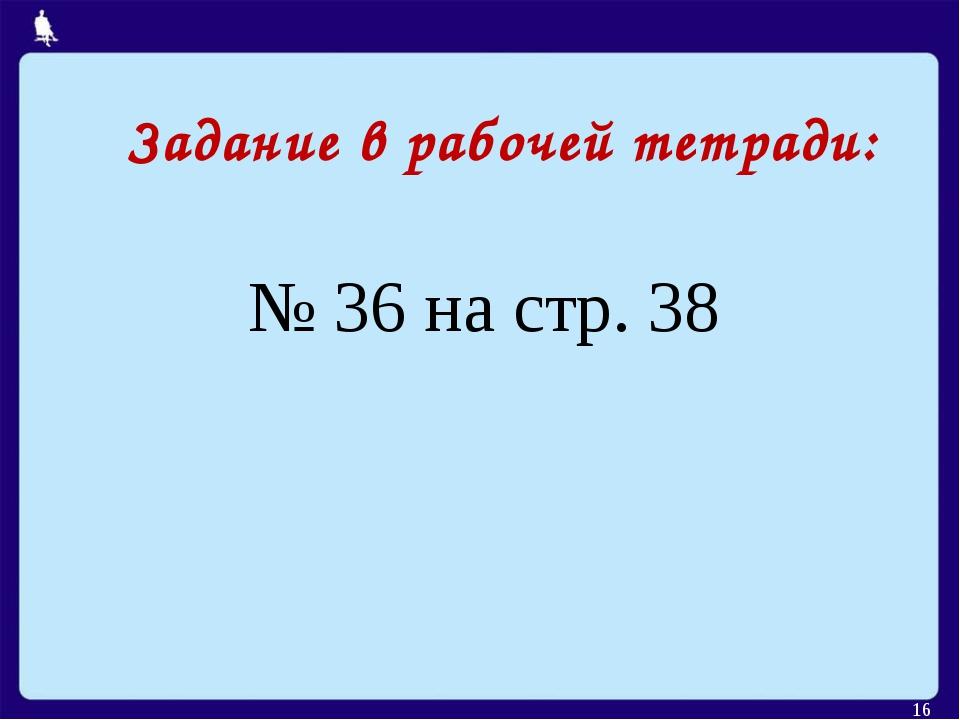 Задание в рабочей тетради: * № 36 на стр. 38 Москва, 2006 г.