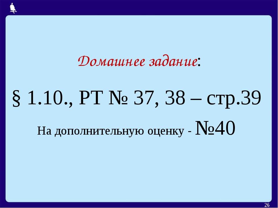 Домашнее задание: § 1.10., РТ № 37, 38 – стр.39 На дополнительную оценку - №4...