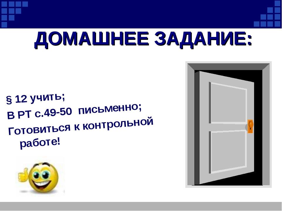 ДОМАШНЕЕ ЗАДАНИЕ: § 12 учить; В РТ с.49-50 письменно; Готовиться к контрольно...