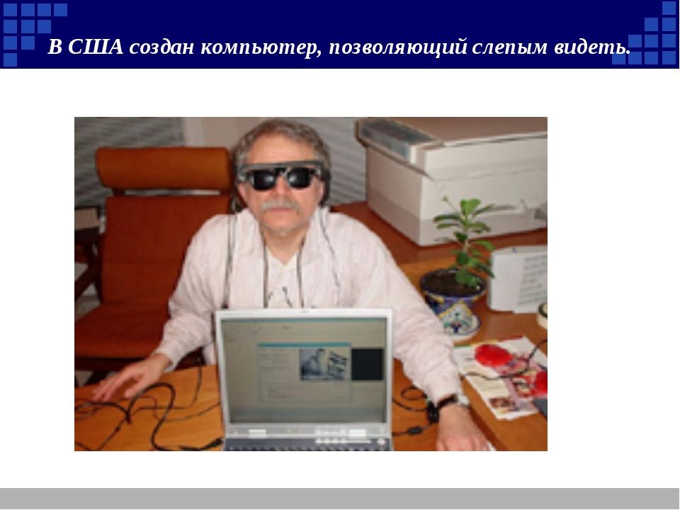 В США создан компьютер, позволяющий слепым видеть.