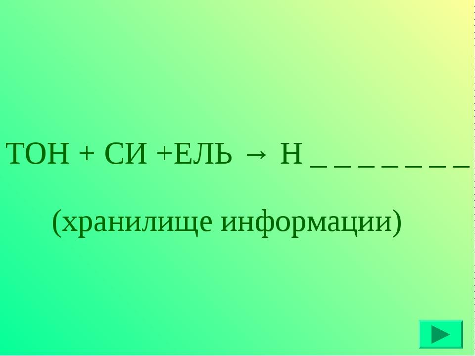 ТОН + СИ +ЕЛЬ → Н _ _ _ _ _ _ _ (хранилище информации)