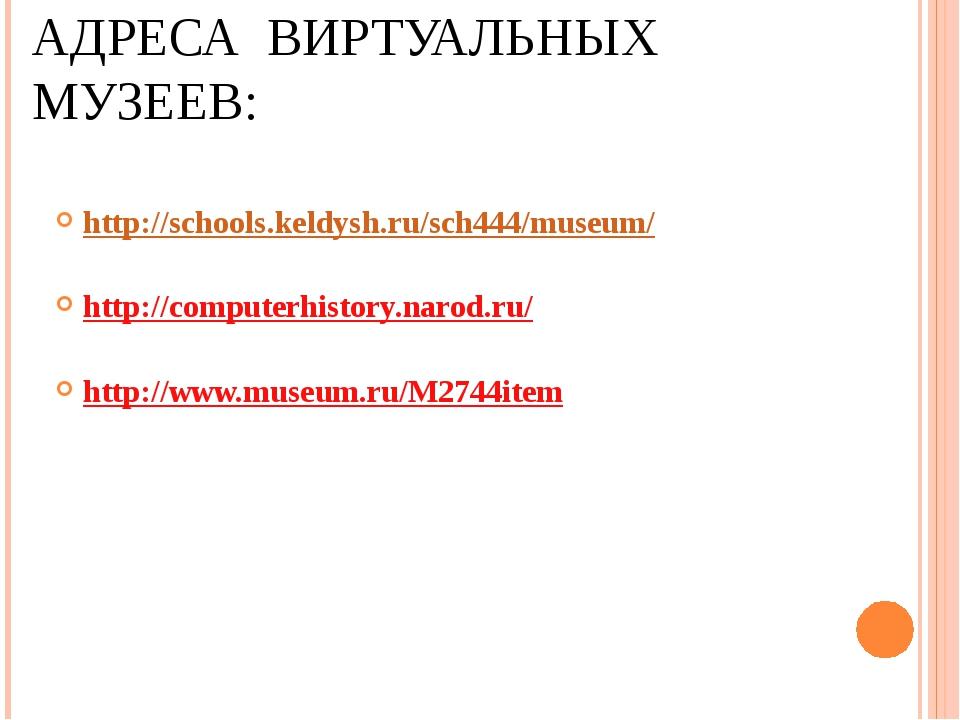 АДРЕСА ВИРТУАЛЬНЫХ МУЗЕЕВ: http://schools.keldysh.ru/sch444/museum/ http://co...
