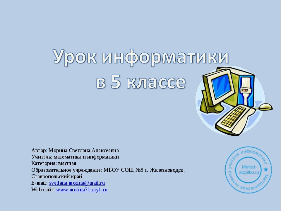 Автор: Морина Светлана Алексеевна Учитель: математики и информатики Категория...