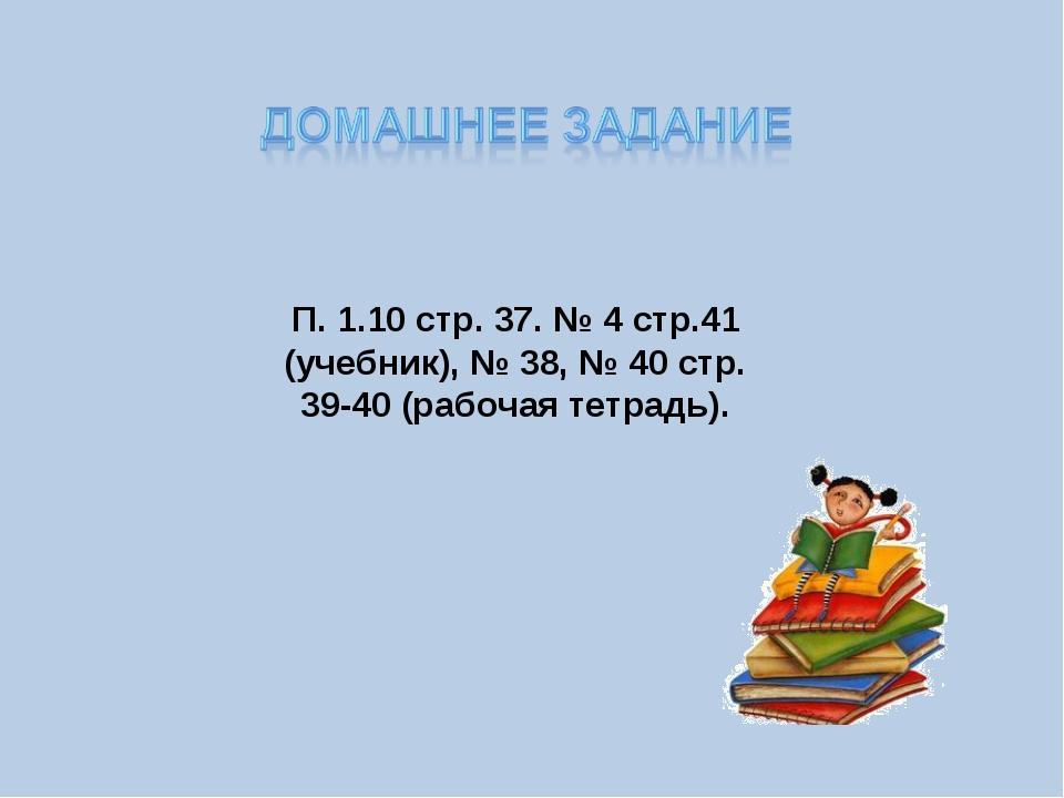 П. 1.10 стр. 37. № 4 стр.41 (учебник), № 38, № 40 стр. 39-40 (рабочая тетрадь).