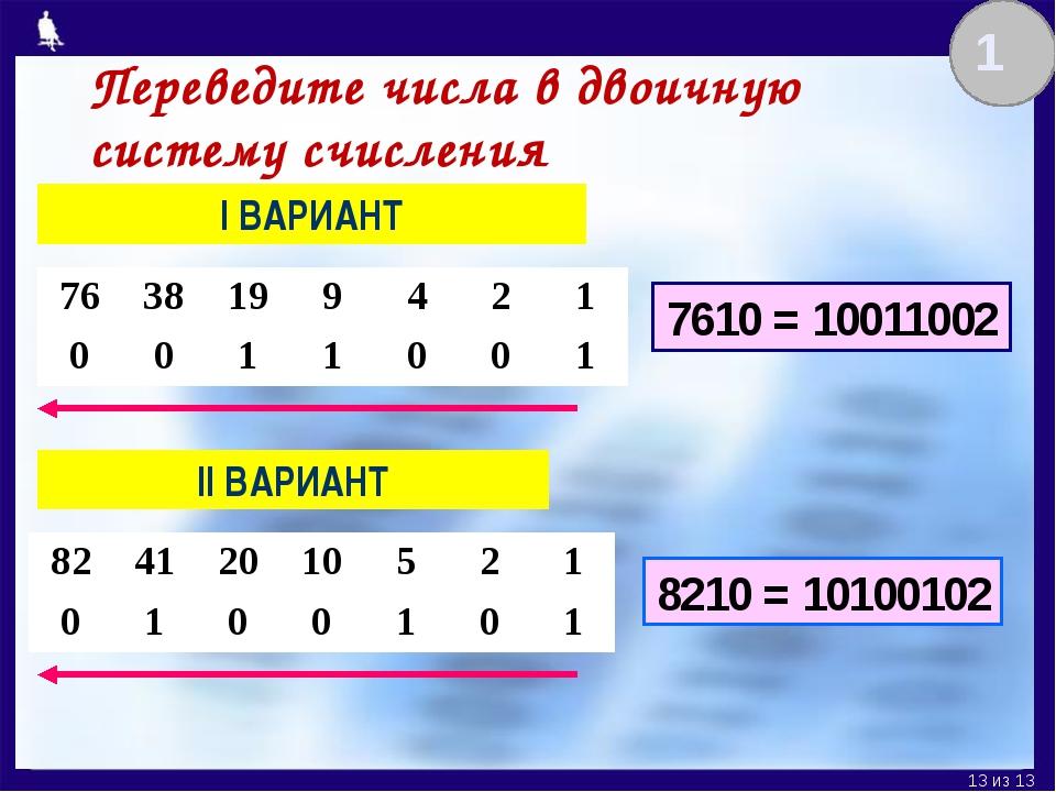 I ВАРИАНТ II ВАРИАНТ 7610 = 10011002 8210 = 10100102 1 Переведите числа в дво...