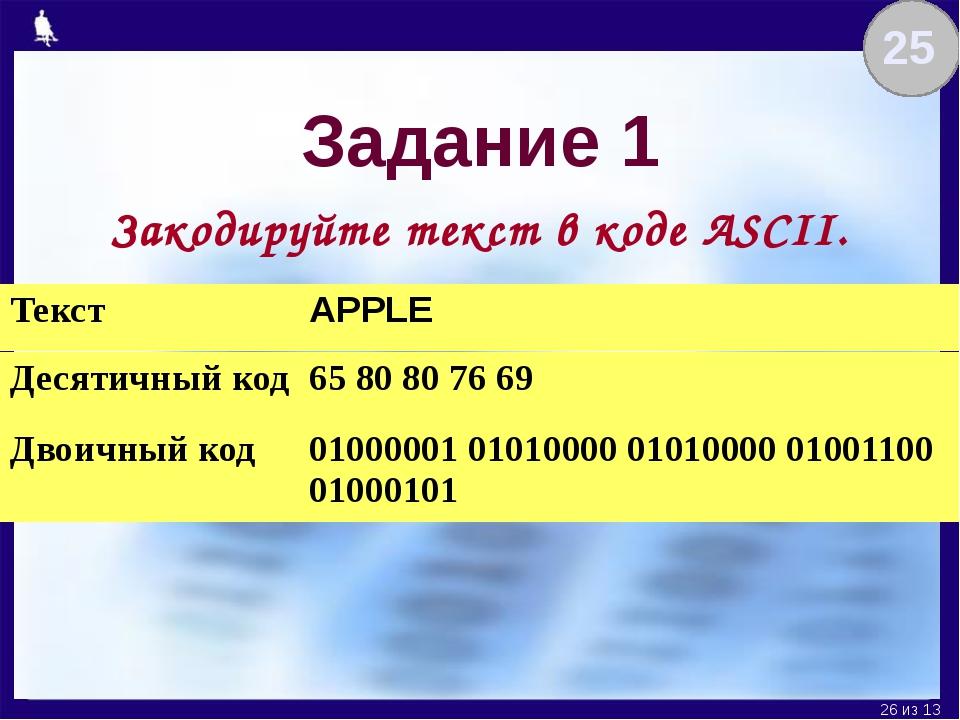Задание 1 Закодируйте текст в коде ASCII. 25 Текст APPLE Десятичный код 65 80...