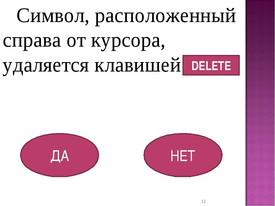 Символ, расположенный справа от курсора, удаляется клавишей ДА НЕТ * DELETE