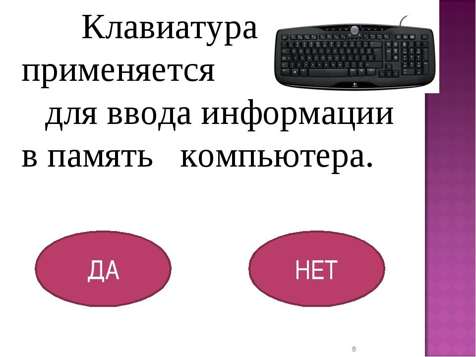 Клавиатура применяется для ввода информации в память компьютера. ДА НЕТ *