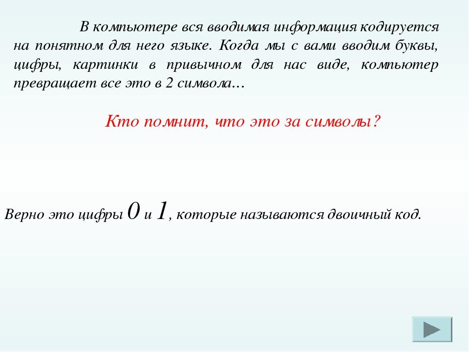 В компьютере вся вводимая информация кодируется на понятном для него языке....