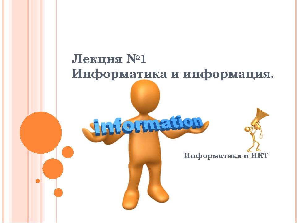 Информатика и ИКТ Лекция №1 Информатика и информация.