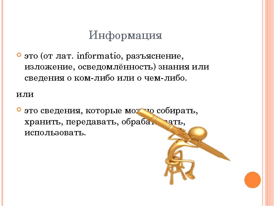 Информация это (от лат. informatio, разъяснение, изложение, осведомлённость)...