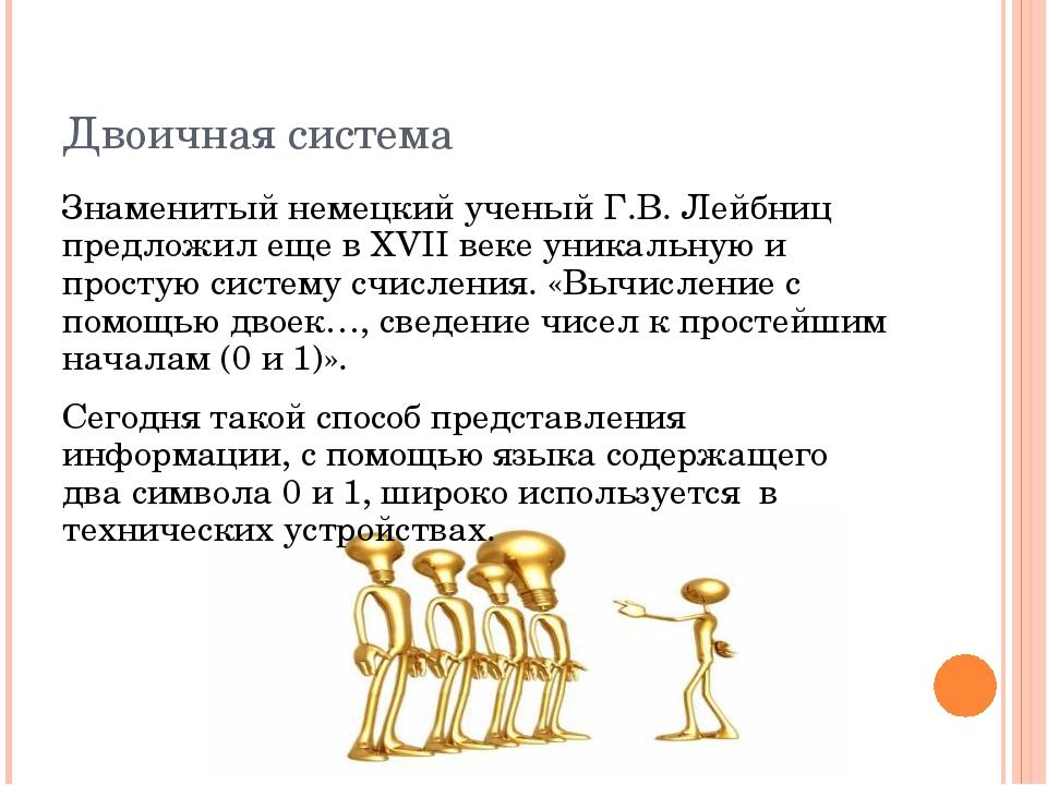 Двоичная система Знаменитый немецкий ученый Г.В. Лейбниц предложил еще в XVII...