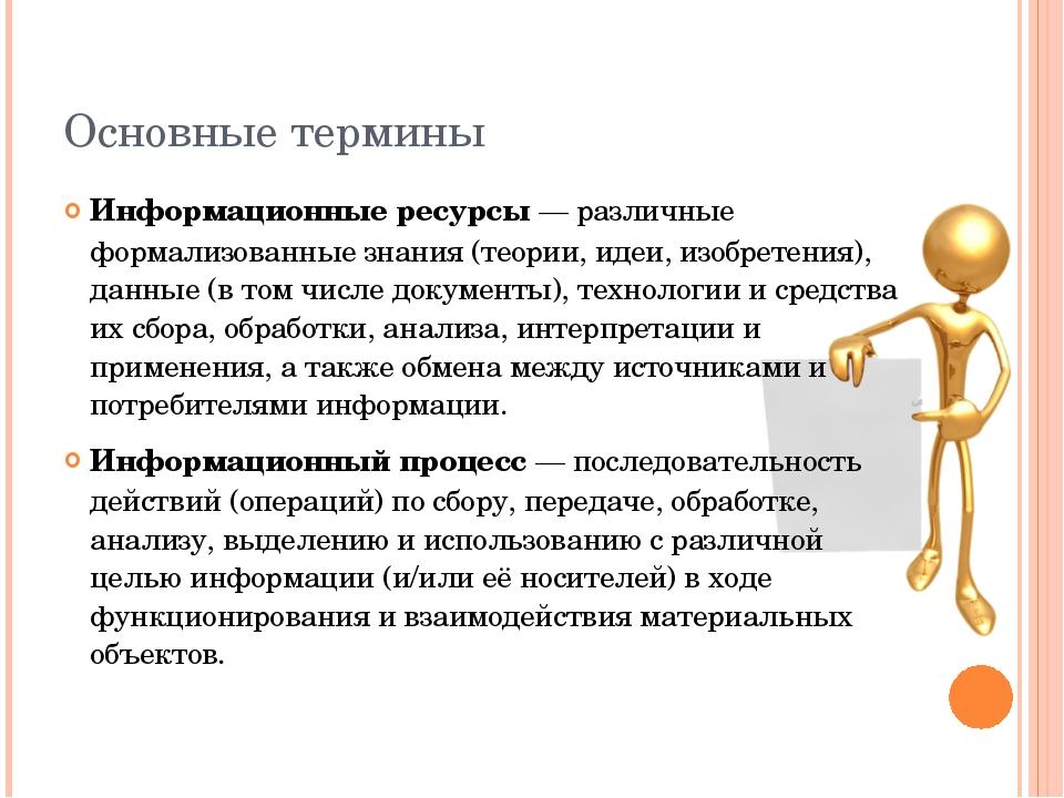 Основные термины Информационные ресурсы — различные формализованные знания (т...