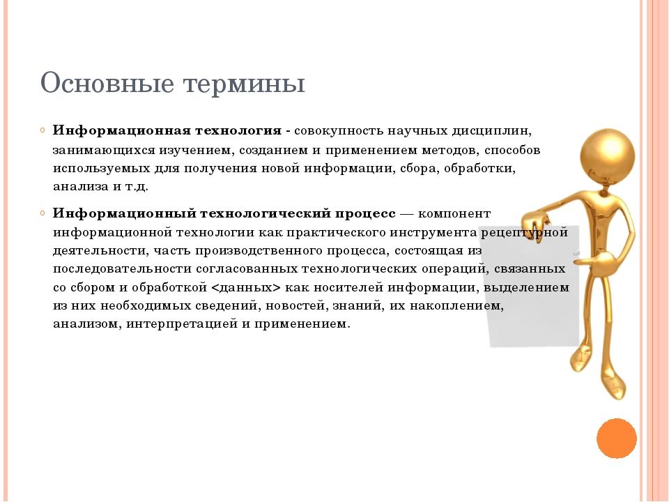 Основные термины Информационная технология - совокупность научных дисциплин,...