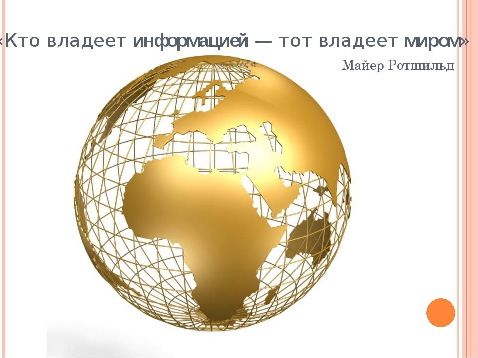 «Кто владеет информацией — тот владеет миром» Майер Ротшильд