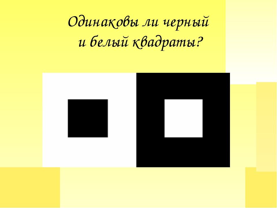 Одинаковы ли черный и белый квадраты?