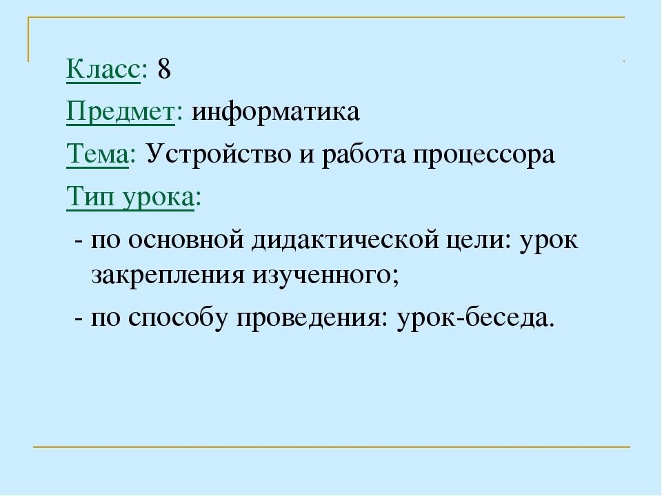 Класс: 8 Предмет: информатика Тема: Устройство и работа процессора Тип урока:...
