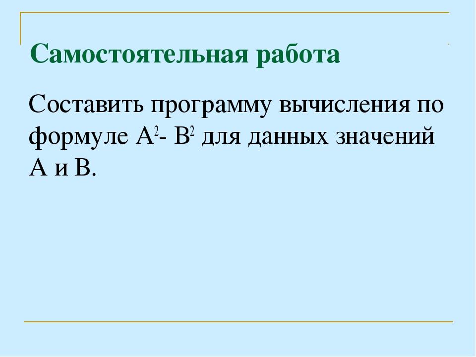Самостоятельная работа Составить программу вычисления по формуле А2- В2 для д...