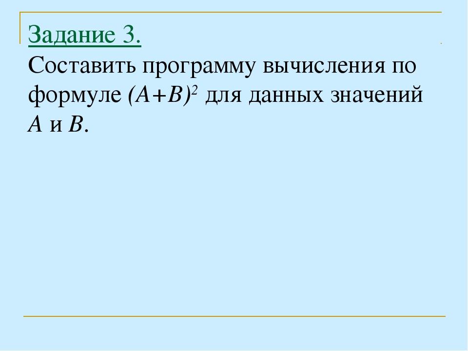 Задание 3. Составить программу вычисления по формуле (А+В)2 для данных значен...