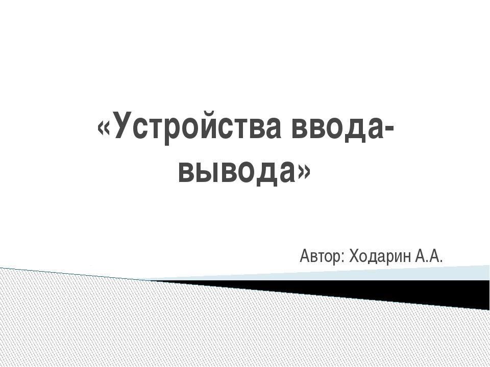 «Устройства ввода-вывода» Автор: Ходарин А.А.