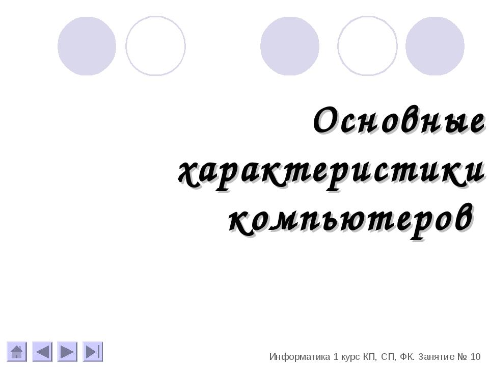 Основные характеристики компьютеров Информатика 1 курс КП, СП, ФК. Занятие № 10