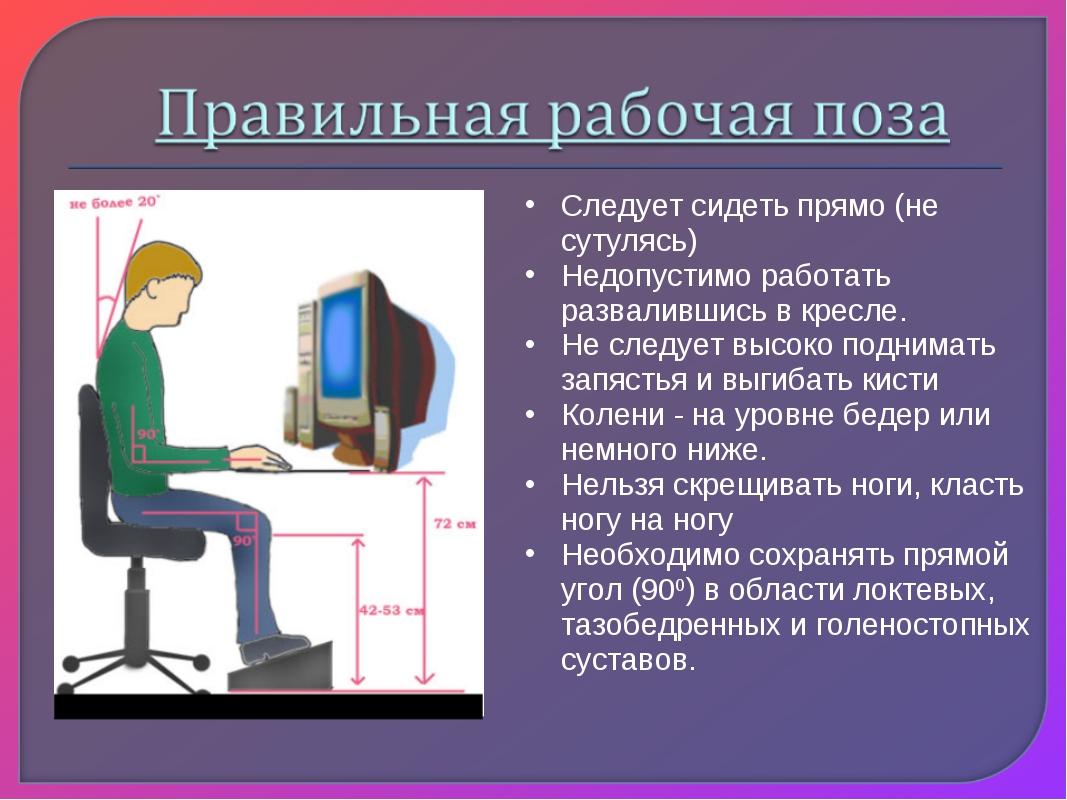 Следует сидеть прямо (не сутулясь) Недопустимо работать развалившись в кресле...