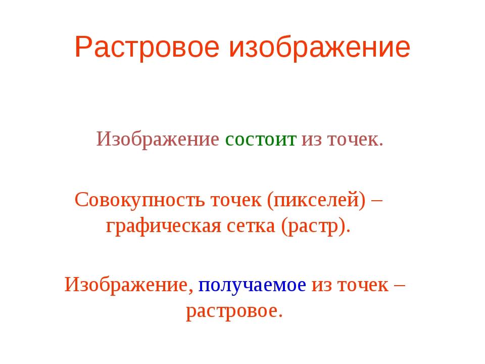Растровое изображение Изображение состоит из точек. Совокупность точек (пиксе...