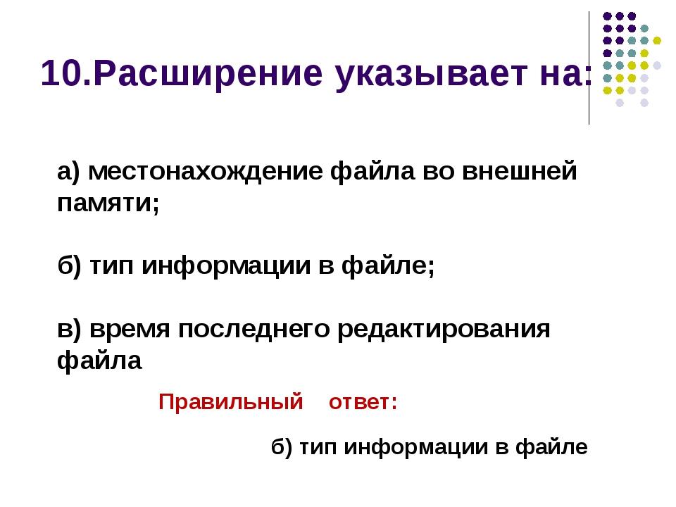 10.Расширение указывает на: Правильный ответ: б) тип информации в файле а) м...