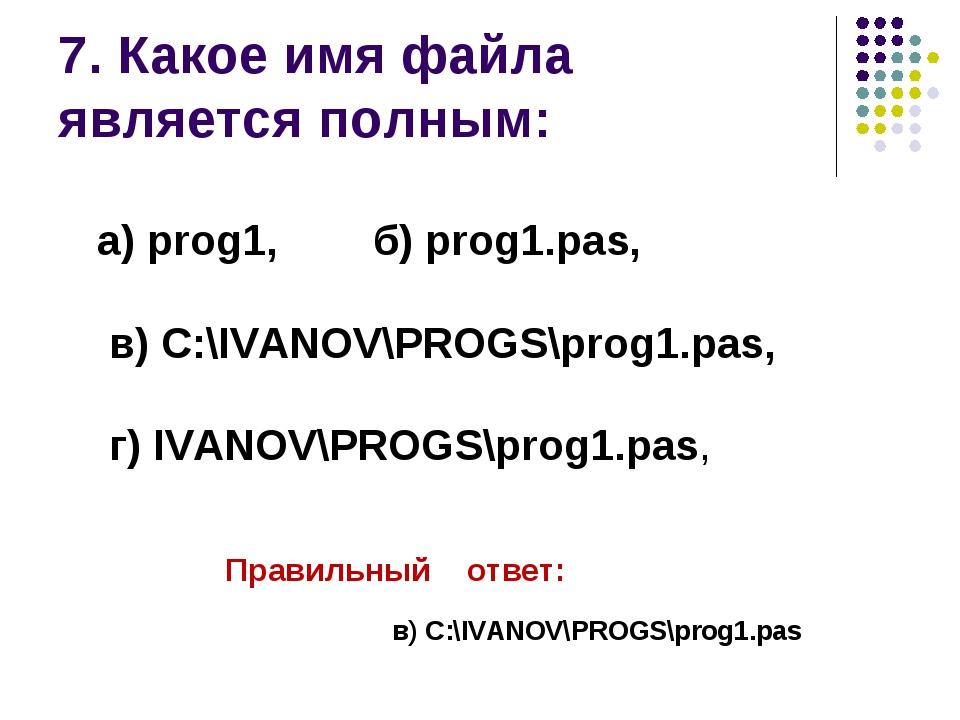 7. Какое имя файла является полным: Правильный ответ: в) C:\IVANOV\PROGS\pro...