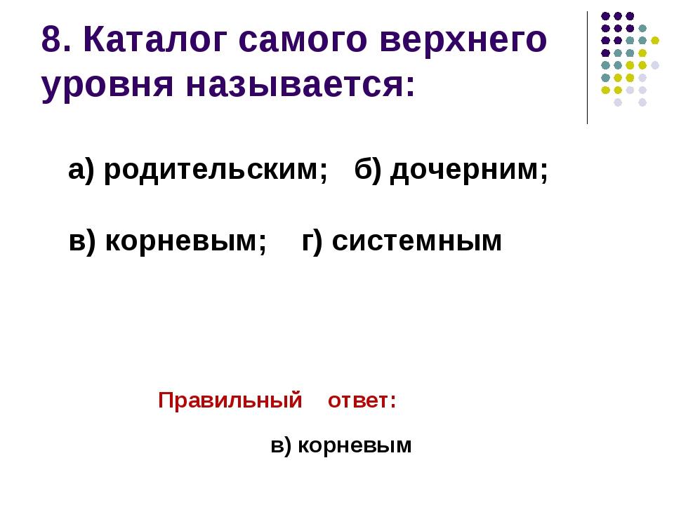 8. Каталог самого верхнего уровня называется: Правильный ответ: в) корневым...