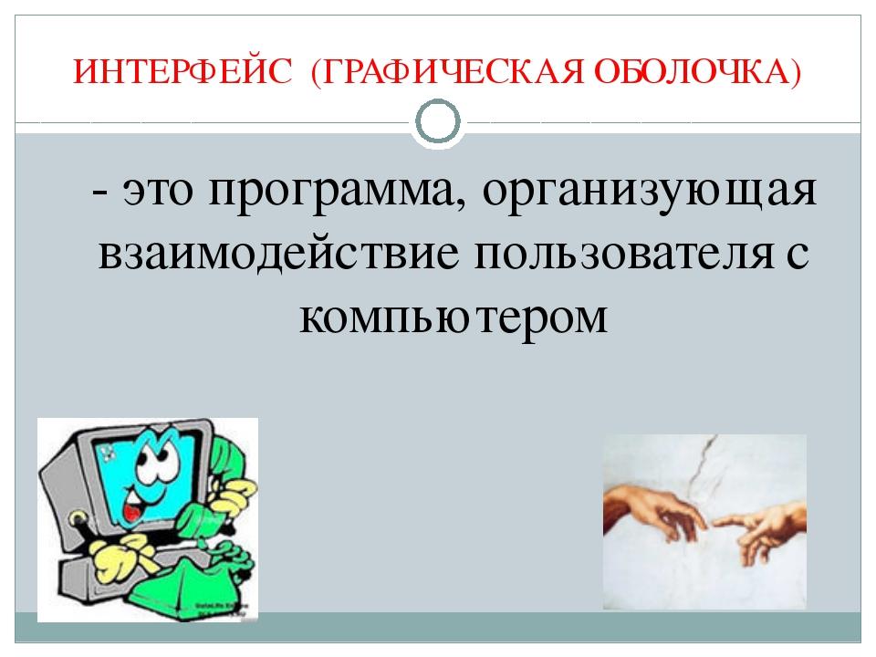 ИНТЕРФЕЙС (ГРАФИЧЕСКАЯ ОБОЛОЧКА) - это программа, организующая взаимодействи...