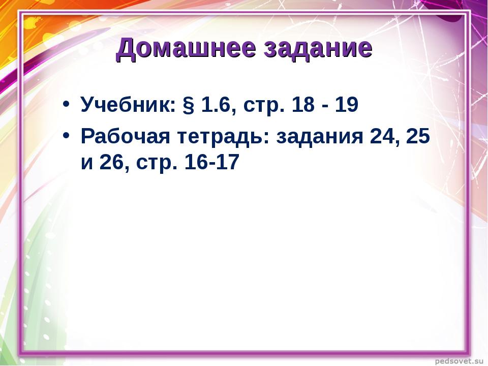Домашнее задание Учебник: § 1.6, стр. 18 - 19 Рабочая тетрадь: задания 24, 25...