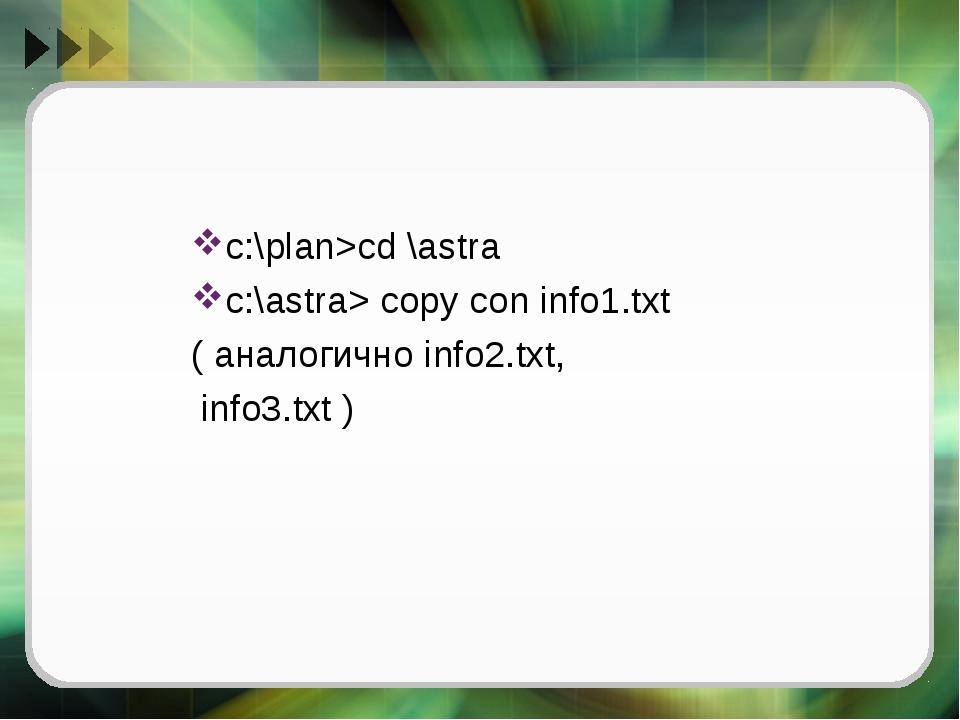 с:\plan>cd \astra с:\astra> copy con info1.txt ( аналогично info2.txt, info3....