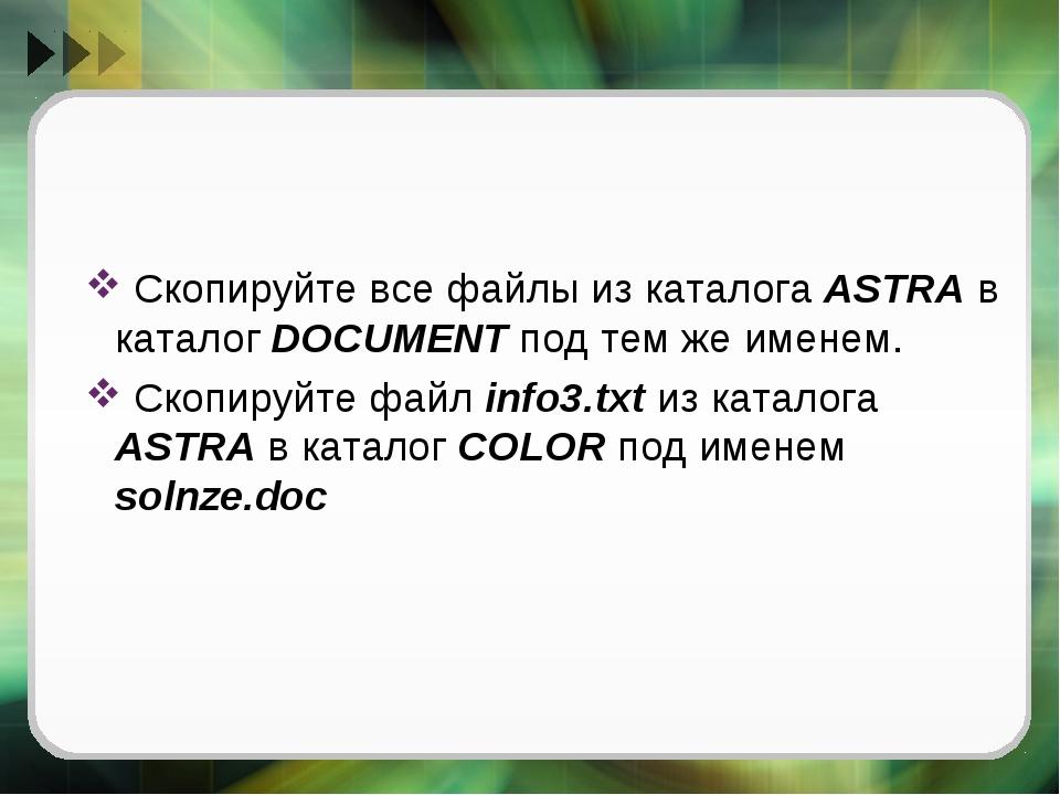 Скопируйте все файлы из каталога ASTRA в каталог DOCUMENT под тем же именем....