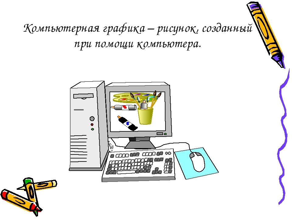 Компьютерная графика – рисунок, созданный при помощи компьютера.