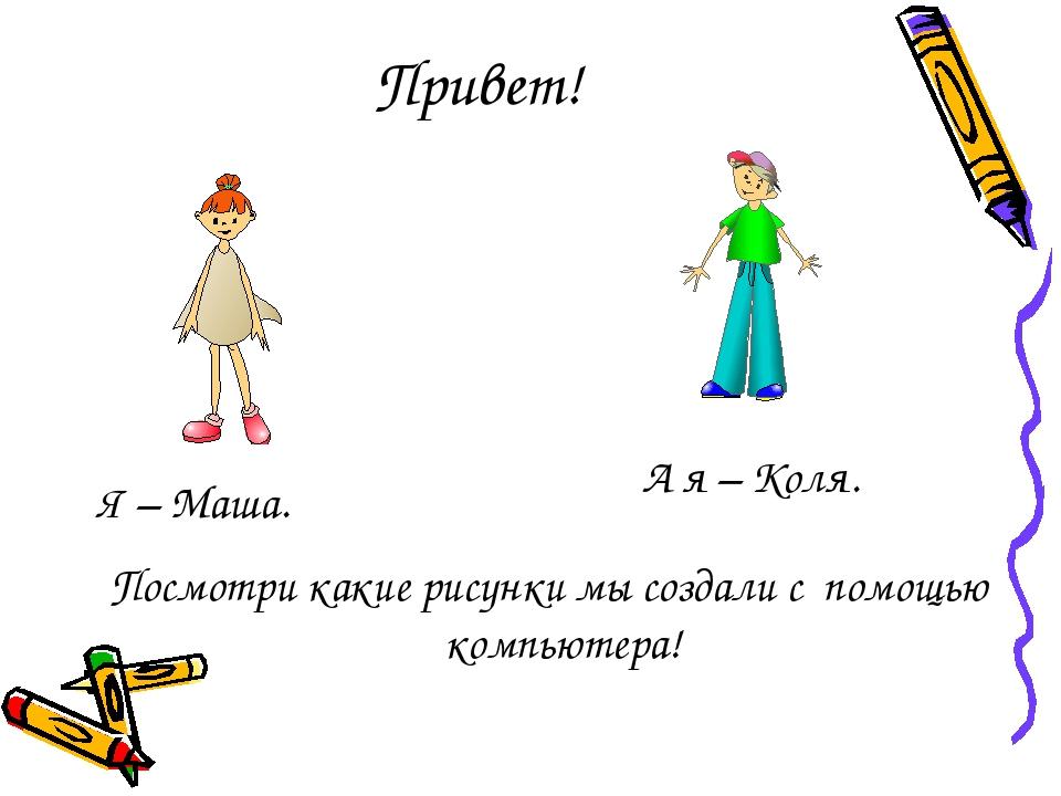 Привет! Посмотри какие рисунки мы создали с помощью компьютера! Я – Маша. А я...