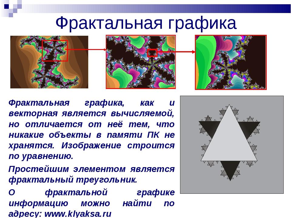 Фрактальная графика Фрактальная графика, как и векторная является вычисляемой...