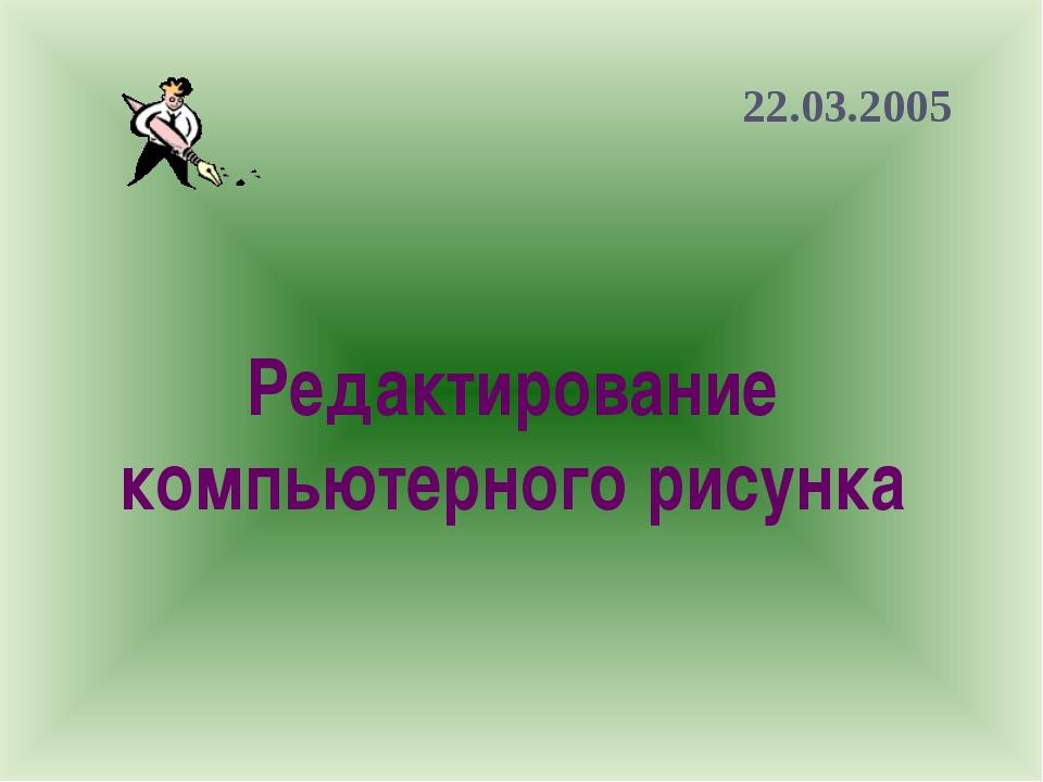 Редактирование компьютерного рисунка 22.03.2005