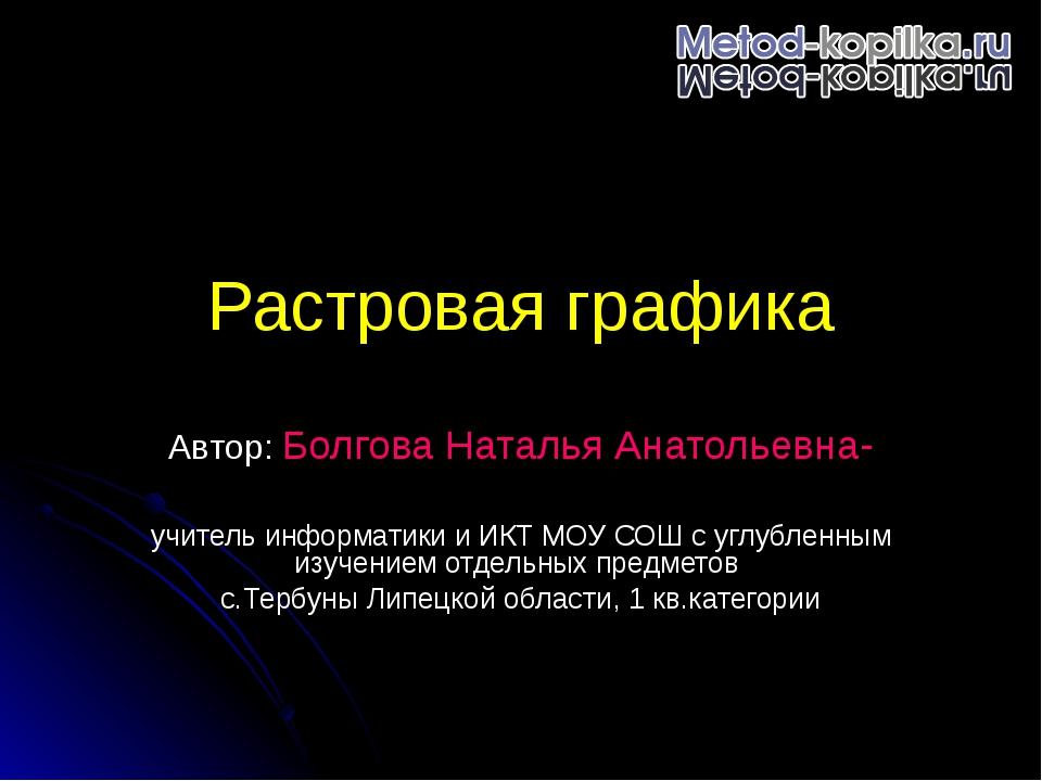Растровая графика Автор: Болгова Наталья Анатольевна- учитель информатики и И...