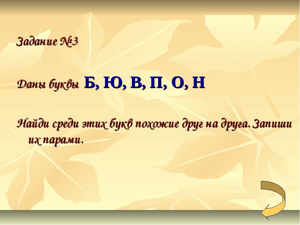 Задание № 3  Даны буквы Б, Ю, В, П, О, Н Найди среди этих букв похожие друг...