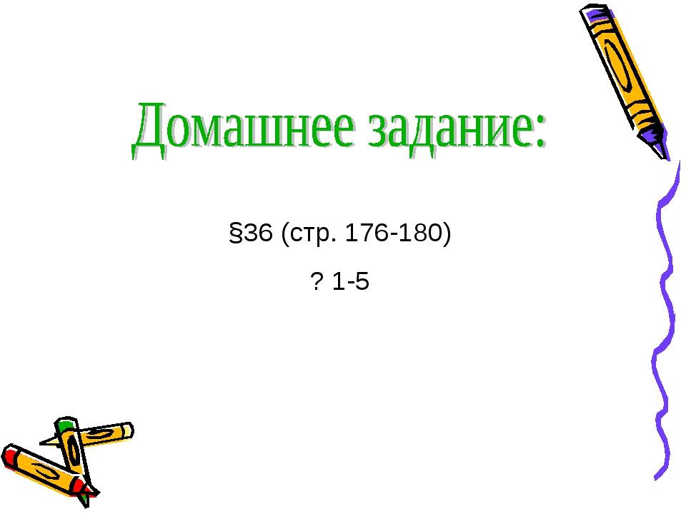 §36 (стр. 176-180) ? 1-5