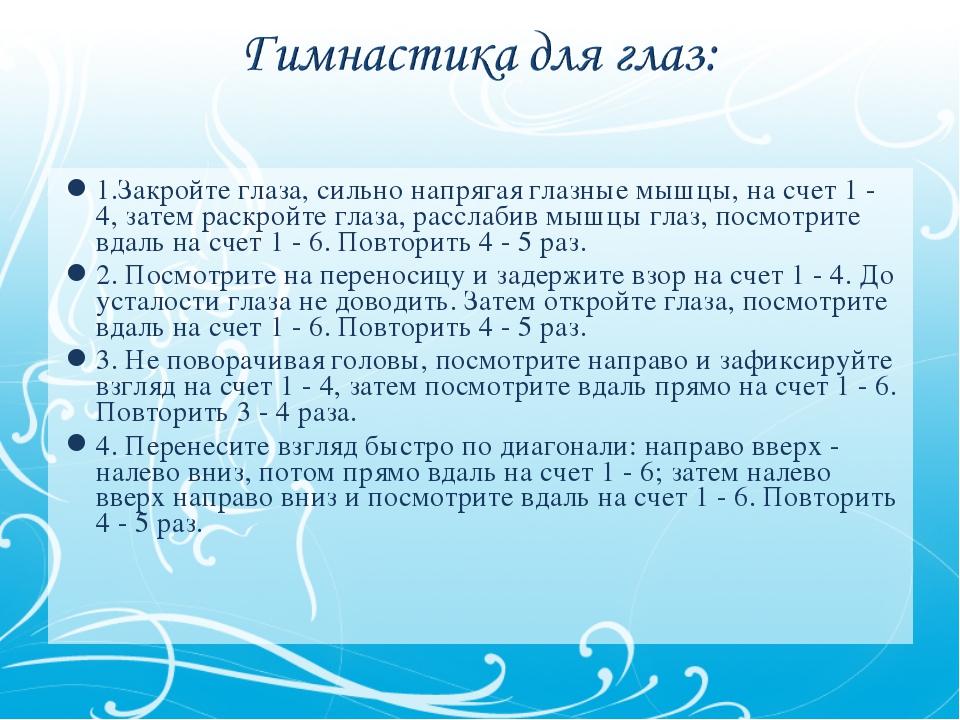 1.Закройте глаза, сильно напрягая глазные мышцы, на счет 1 - 4, затем раскрой...