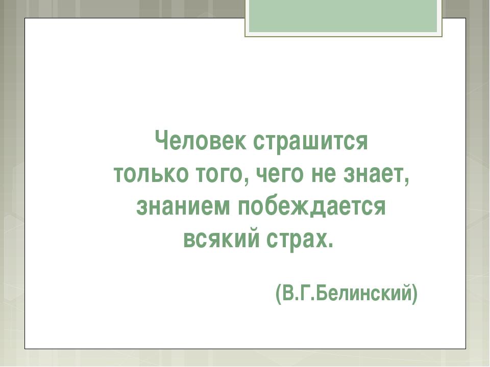 Человек страшится только того, чего не знает, знанием побеждается всякий стра...