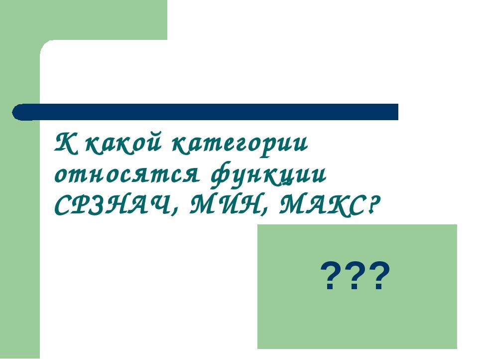К какой категории относятся функции СРЗНАЧ, МИН, МАКС? статистические