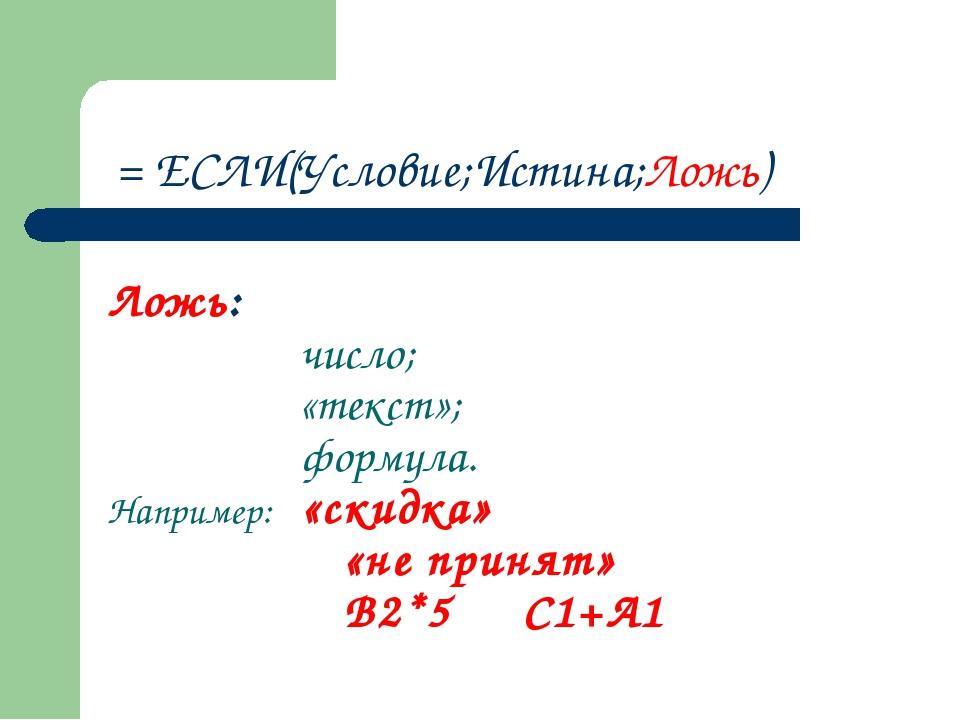 Ложь: число; «текст»; формула. Например: «скидка»  «не принят»  В2*...