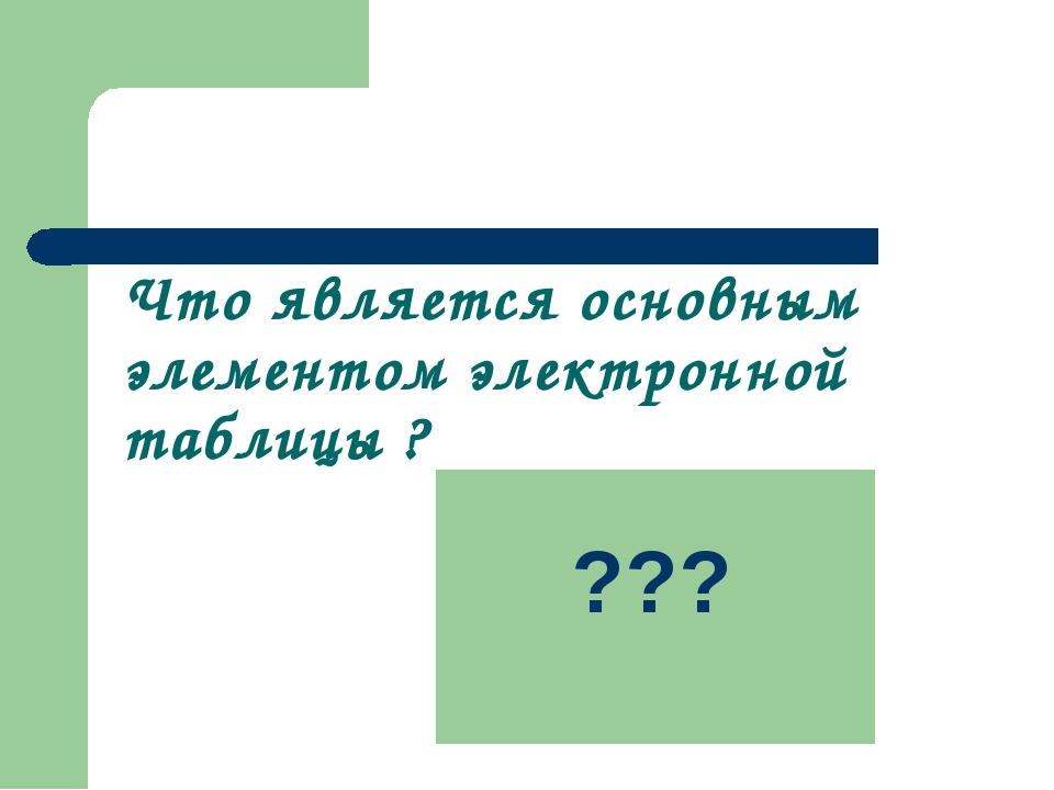 Что является основным элементом электронной таблицы ? ячейка