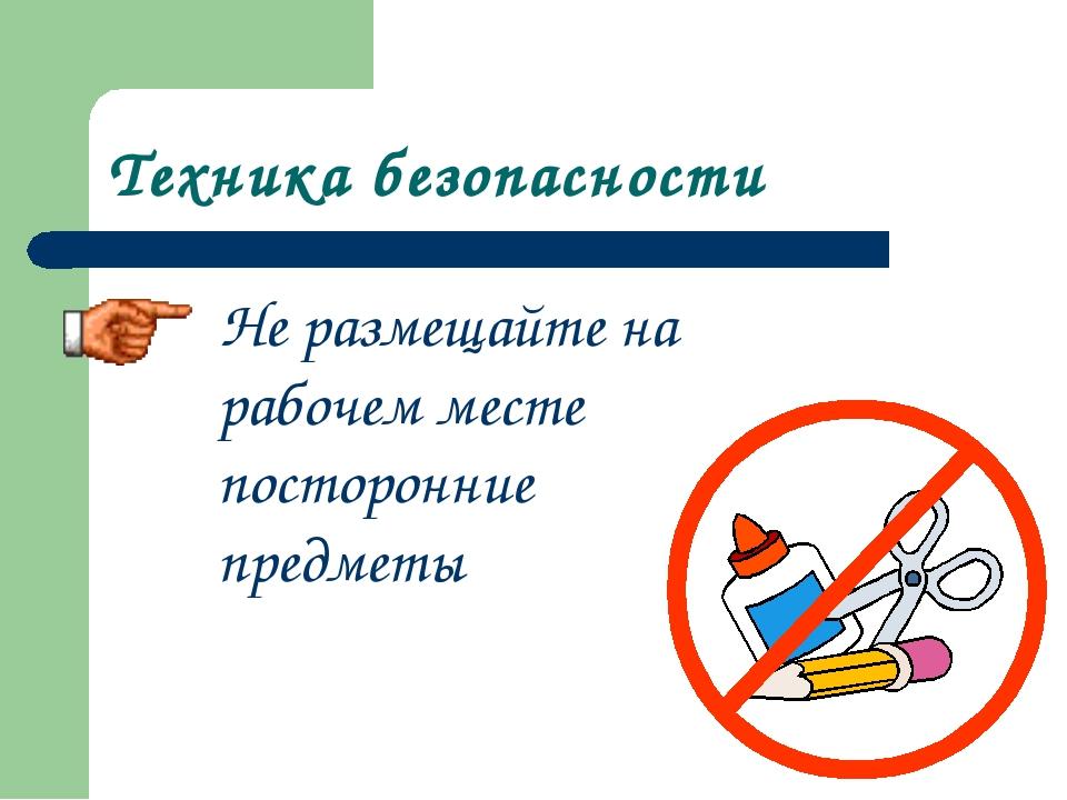 Техника безопасности Не размещайте на рабочем месте посторонние предметы