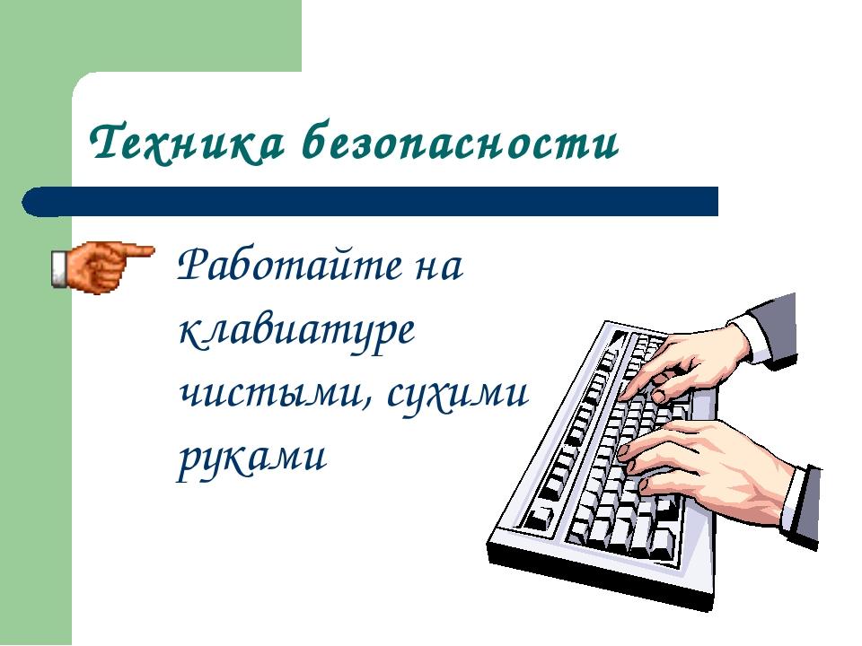 Техника безопасности Работайте на клавиатуре чистыми, сухими руками