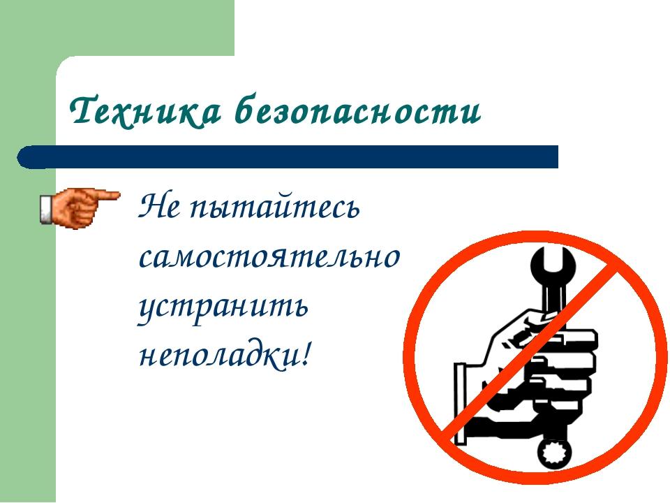 Техника безопасности Не пытайтесь самостоятельно устранить неполадки!